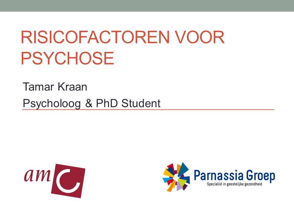RISICOFACTOREN VOOR PSYCHOSE Tamar Kraan Psycholoog & PhD Student