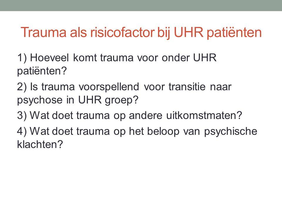 Trauma als risicofactor bij UHR patiënten 1) Hoeveel komt trauma voor onder UHR patiënten? 2) Is trauma voorspellend voor transitie naar psychose in U