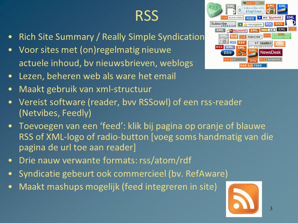 3 RSS Rich Site Summary / Really Simple Syndication Voor sites met (on)regelmatig nieuwe actuele inhoud, bv nieuwsbrieven, weblogs Lezen, beheren web als ware het email Maakt gebruik van xml-structuur Vereist software (reader, bvv RSSowl) of een rss-reader (Netvibes, Feedly) Toevoegen van een 'feed': klik bij pagina op oranje of blauwe RSS of XML-logo of radio-button [voeg soms handmatig van die pagina de url toe aan reader] Drie nauw verwante formats: rss/atom/rdf Syndicatie gebeurt ook commercieel (bv.