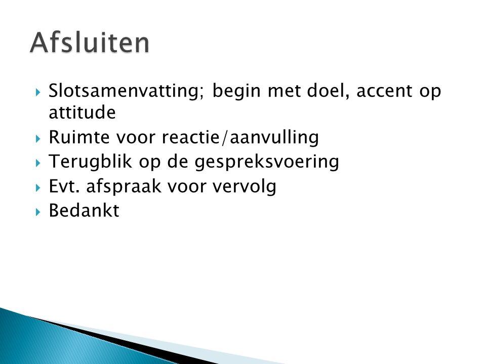  Slotsamenvatting; begin met doel, accent op attitude  Ruimte voor reactie/aanvulling  Terugblik op de gespreksvoering  Evt.