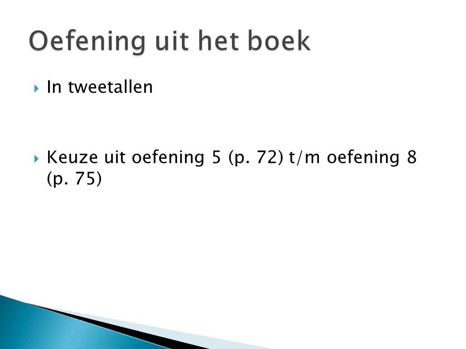  In tweetallen  Keuze uit oefening 5 (p. 72) t/m oefening 8 (p. 75)
