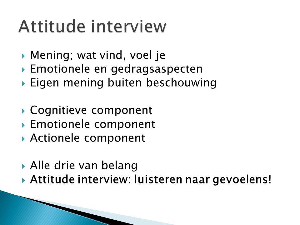  Mening; wat vind, voel je  Emotionele en gedragsaspecten  Eigen mening buiten beschouwing  Cognitieve component  Emotionele component  Actionele component  Alle drie van belang  Attitude interview: luisteren naar gevoelens!