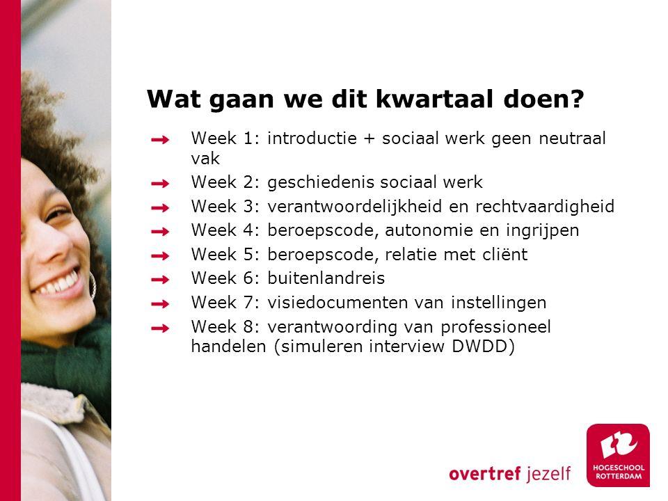 Wat gaan we dit kwartaal doen? Week 1: introductie + sociaal werk geen neutraal vak Week 2: geschiedenis sociaal werk Week 3: verantwoordelijkheid en