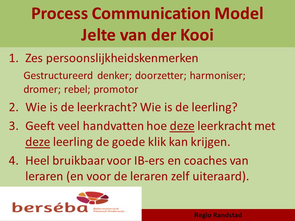 Process Communication Model Jelte van der Kooi 1.Zes persoonslijkheidskenmerken Gestructureerd denker; doorzetter; harmoniser; dromer; rebel; promotor