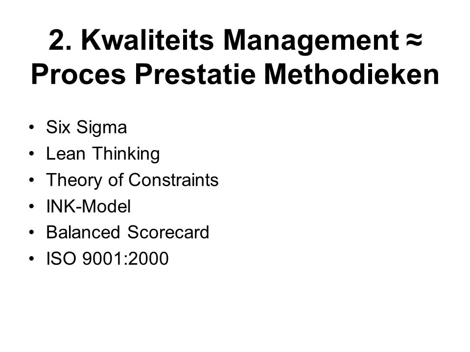 2. Kwaliteits Management ≈ Proces Prestatie Methodieken Six Sigma Lean Thinking Theory of Constraints INK-Model Balanced Scorecard ISO 9001:2000