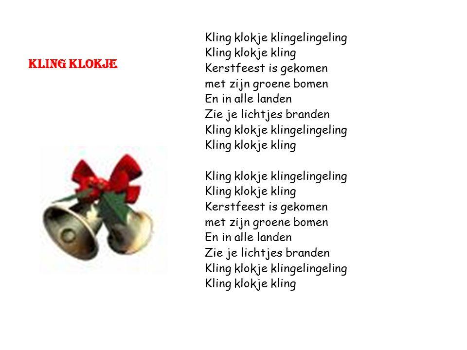 Kling klokje Kling klokje klingelingeling Kling klokje kling Kerstfeest is gekomen met zijn groene bomen En in alle landen Zie je lichtjes branden Kling klokje klingelingeling Kling klokje kling Kling klokje klingelingeling Kling klokje kling Kerstfeest is gekomen met zijn groene bomen En in alle landen Zie je lichtjes branden Kling klokje klingelingeling Kling klokje kling