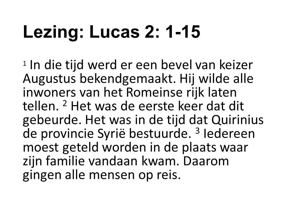 Lezing: Lucas 2: 1-15 1 In die tijd werd er een bevel van keizer Augustus bekendgemaakt.