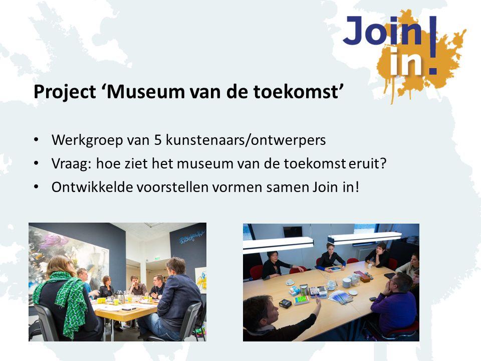 Project 'Museum van de toekomst' Werkgroep van 5 kunstenaars/ontwerpers Vraag: hoe ziet het museum van de toekomst eruit? Ontwikkelde voorstellen vorm
