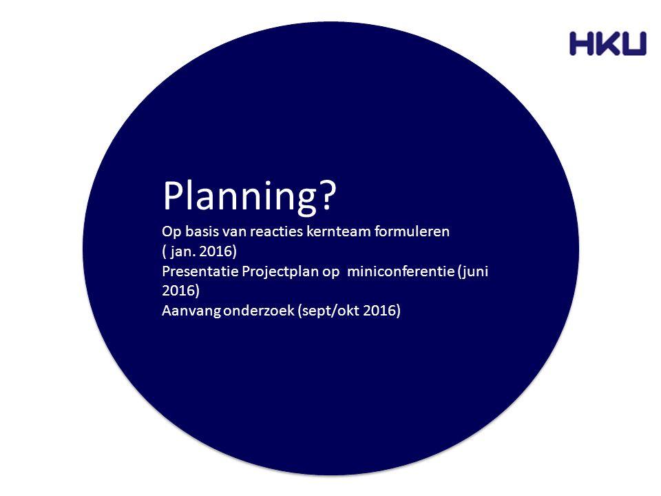 Planning? Op basis van reacties kernteam formuleren ( jan. 2016) Presentatie Projectplan op miniconferentie (juni 2016) Aanvang onderzoek (sept/okt 20