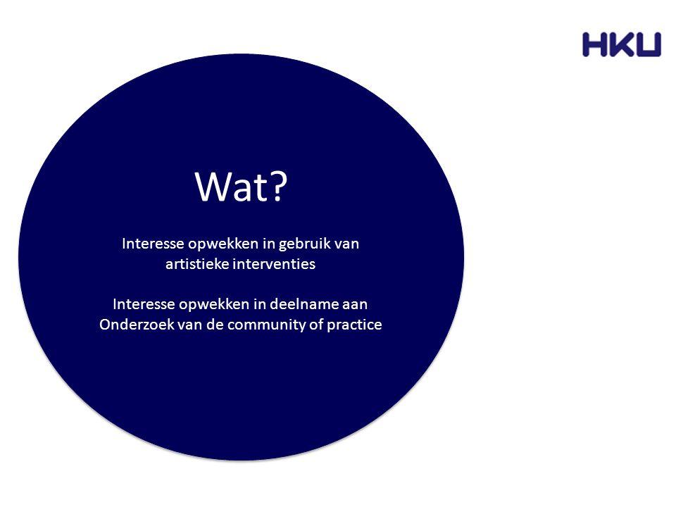 Wat? Interesse opwekken in gebruik van artistieke interventies Interesse opwekken in deelname aan Onderzoek van de community of practice Wat? Interess