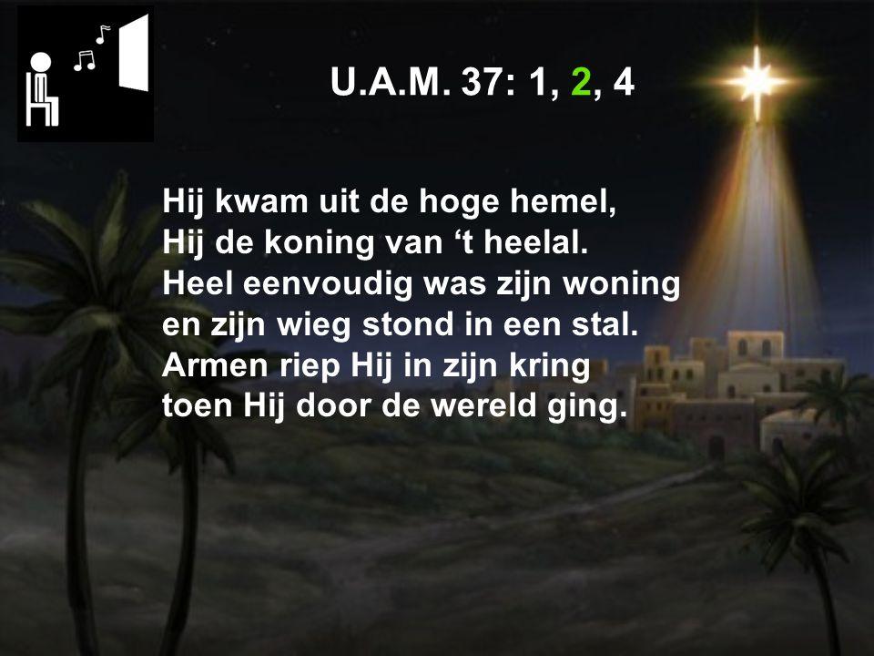 U.A.M.37: 1, 2, 4 Hij kwam uit de hoge hemel, Hij de koning van 't heelal.