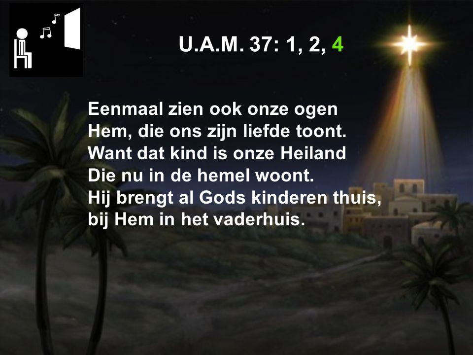 U.A.M.37: 1, 2, 4 Eenmaal zien ook onze ogen Hem, die ons zijn liefde toont.