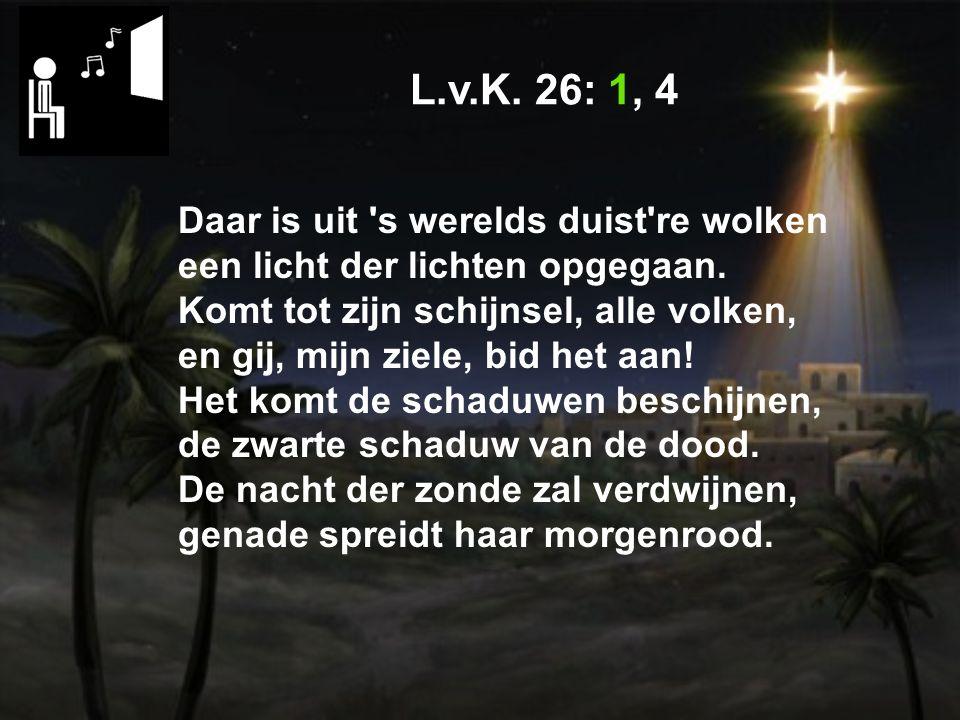 L.v.K. 26: 1, 4 Daar is uit s werelds duist re wolken een licht der lichten opgegaan.