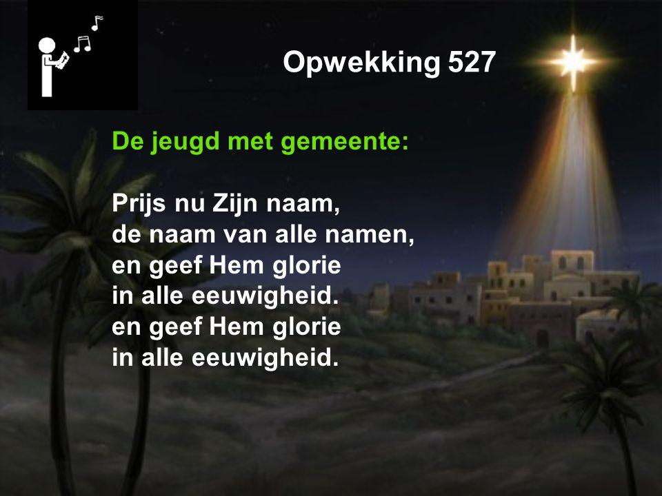 Opwekking 527 De jeugd met gemeente: Prijs nu Zijn naam, de naam van alle namen, en geef Hem glorie in alle eeuwigheid.