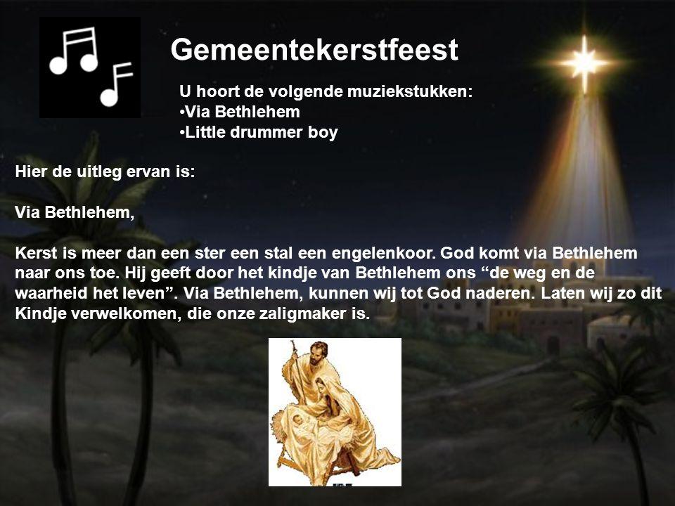 Gemeentekerstfeest U hoort de volgende muziekstukken: Via Bethlehem Little drummer boy Hier de uitleg ervan is: Via Bethlehem, Kerst is meer dan een ster een stal een engelenkoor.