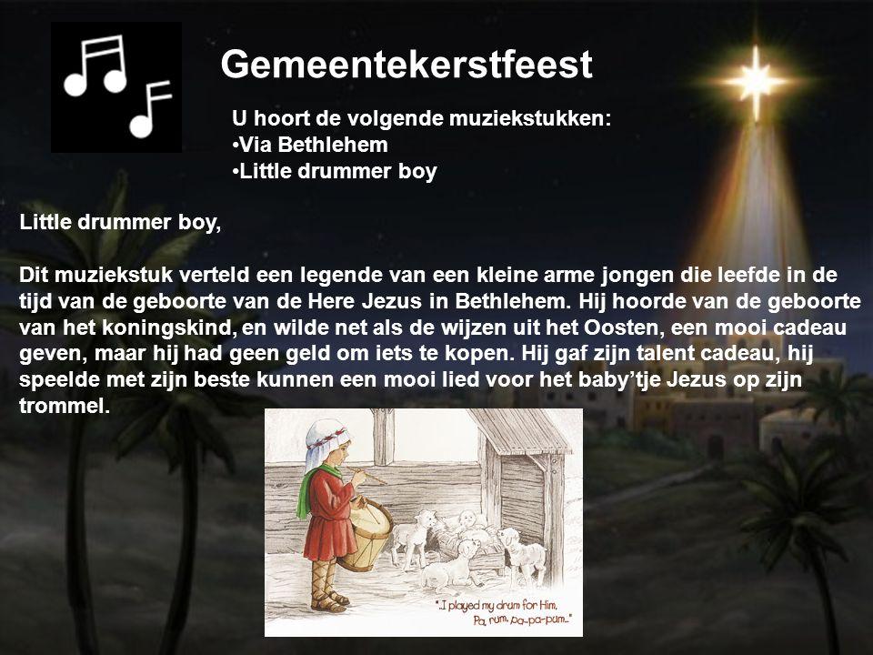 Gemeentekerstfeest U hoort de volgende muziekstukken: Via Bethlehem Little drummer boy Little drummer boy, Dit muziekstuk verteld een legende van een kleine arme jongen die leefde in de tijd van de geboorte van de Here Jezus in Bethlehem.