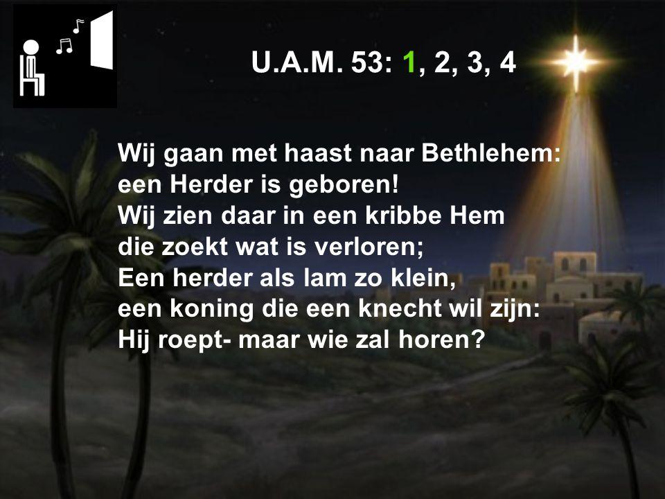 U.A.M.53: 1, 2, 3, 4 Wij gaan met haast naar Bethlehem: een Herder is geboren.