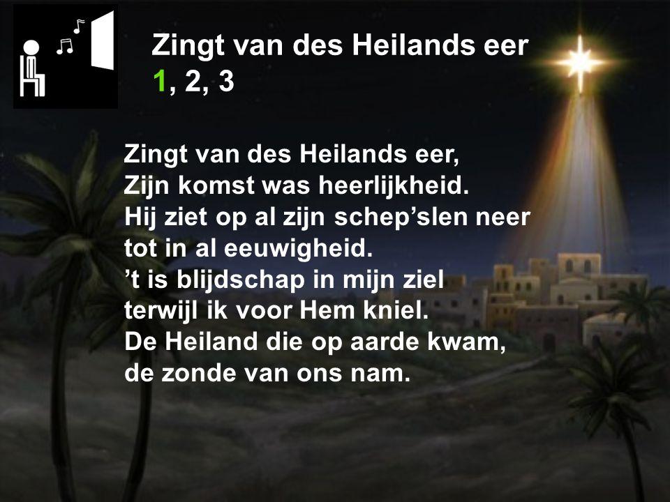 Zingt van des Heilands eer 1, 2, 3 Zingt van des Heilands eer, Zijn komst was heerlijkheid.