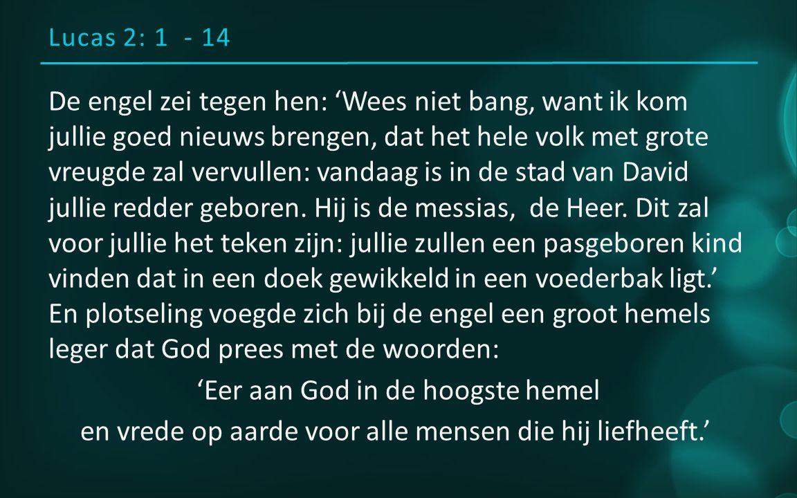 Lucas 2: 1 - 14 De engel zei tegen hen: 'Wees niet bang, want ik kom jullie goed nieuws brengen, dat het hele volk met grote vreugde zal vervullen: vandaag is in de stad van David jullie redder geboren.