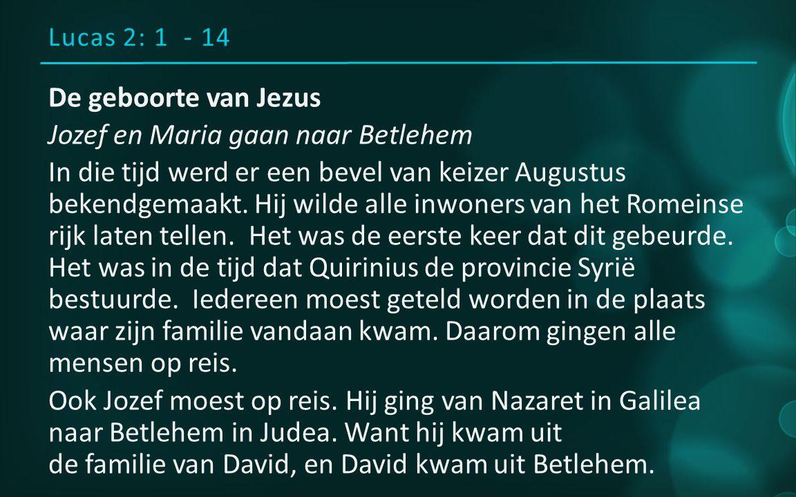Lucas 2: 1 - 14 De geboorte van Jezus Jozef en Maria gaan naar Betlehem In die tijd werd er een bevel van keizer Augustus bekendgemaakt.