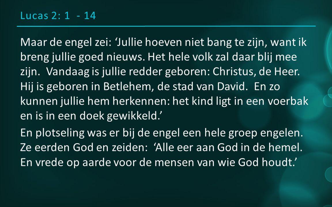 Lucas 2: 1 - 14 Maar de engel zei: 'Jullie hoeven niet bang te zijn, want ik breng jullie goed nieuws.