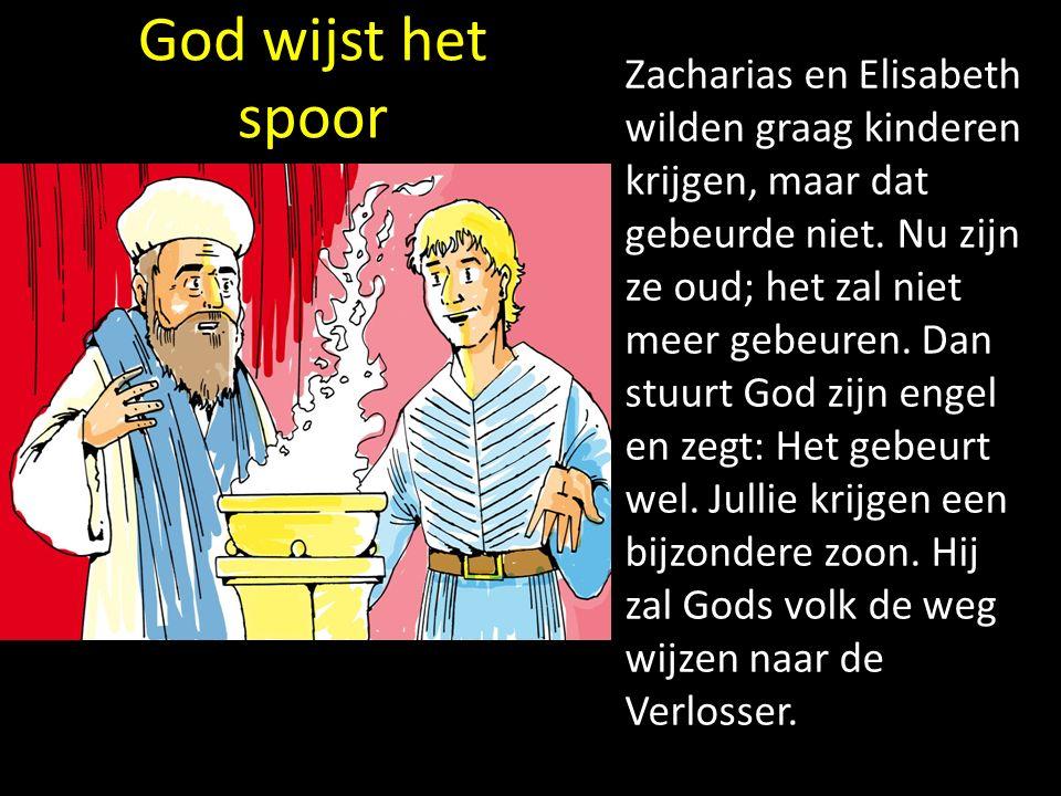 God wijst het spoor Zacharias en Elisabeth wilden graag kinderen krijgen, maar dat gebeurde niet. Nu zijn ze oud; het zal niet meer gebeuren. Dan stuu