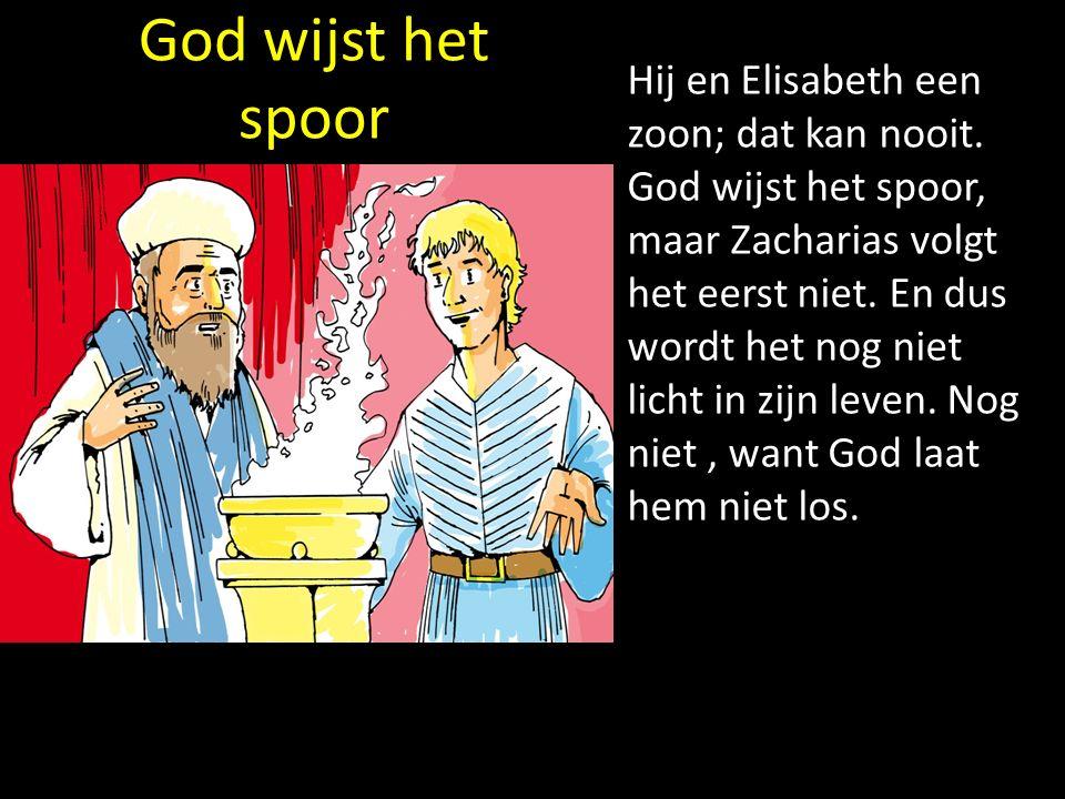 God wijst het spoor Hij en Elisabeth een zoon; dat kan nooit. God wijst het spoor, maar Zacharias volgt het eerst niet. En dus wordt het nog niet lich