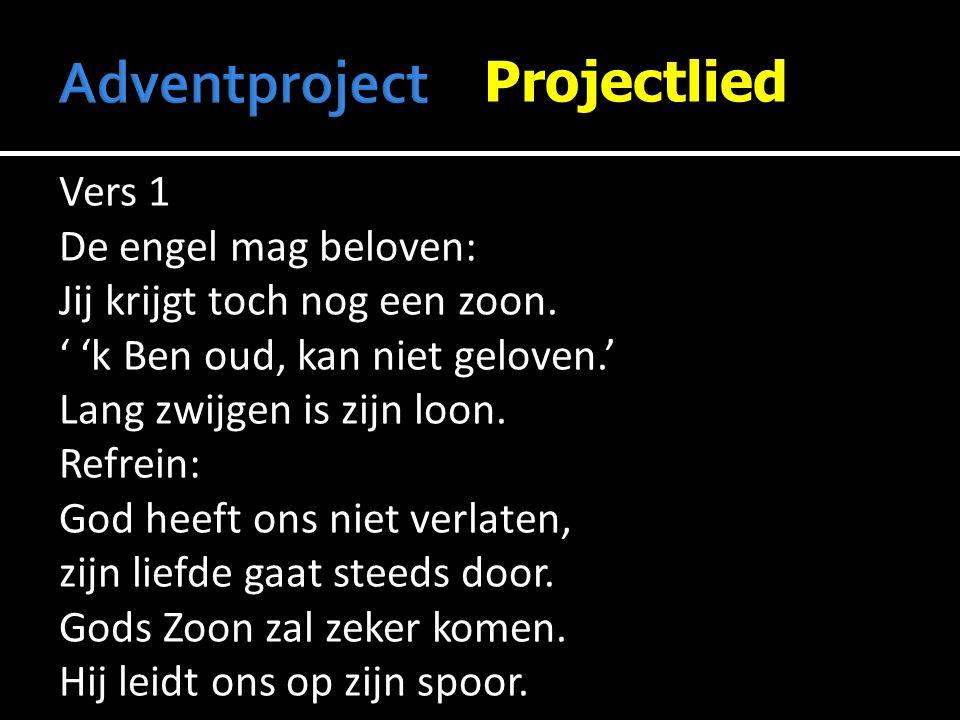 Projectlied Vers 1 De engel mag beloven: Jij krijgt toch nog een zoon. ' 'k Ben oud, kan niet geloven.' Lang zwijgen is zijn loon. Refrein: God heeft