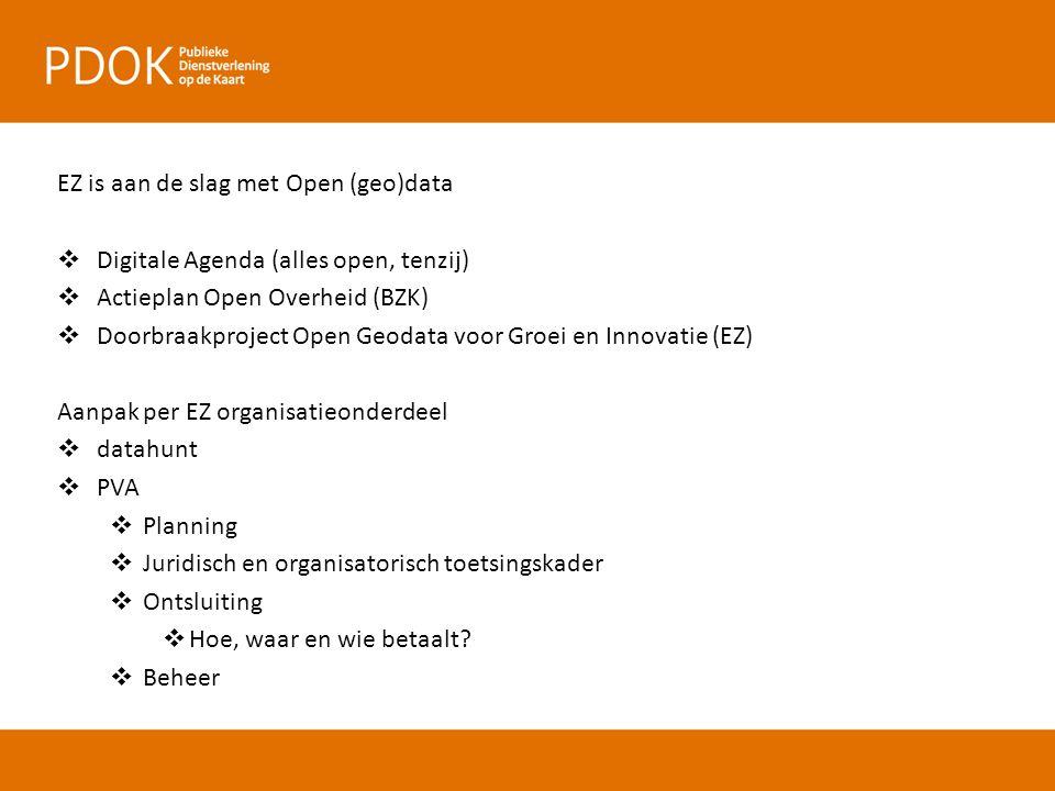 EZ is aan de slag met Open (geo)data  Digitale Agenda (alles open, tenzij)  Actieplan Open Overheid (BZK)  Doorbraakproject Open Geodata voor Groei en Innovatie (EZ) Aanpak per EZ organisatieonderdeel  datahunt  PVA  Planning  Juridisch en organisatorisch toetsingskader  Ontsluiting  Hoe, waar en wie betaalt.