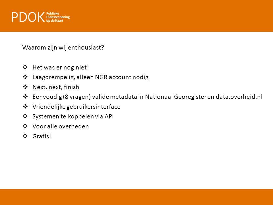 Waarom zijn wij enthousiast?  Het was er nog niet!  Laagdrempelig, alleen NGR account nodig  Next, next, finish  Eenvoudig (8 vragen) valide metad