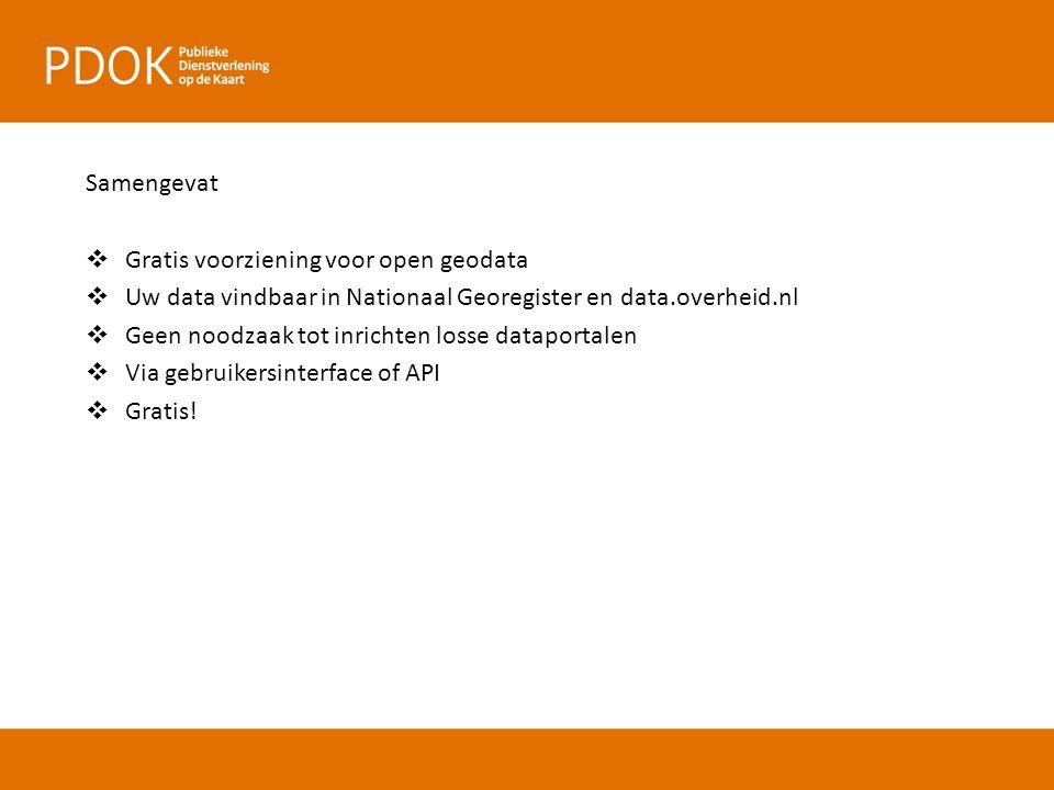 Samengevat  Gratis voorziening voor open geodata  Uw data vindbaar in Nationaal Georegister en data.overheid.nl  Geen noodzaak tot inrichten losse dataportalen  Via gebruikersinterface of API  Gratis!