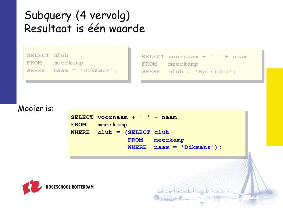 Subquery (4 vervolg) Resultaat is één waarde SELECT voornaam + + naam FROM meerkamp WHERE club = Spiridon ; SELECT voornaam + + naam FROM meerkamp WHERE club = Spiridon ; SELECT voornaam + + naam FROM meerkamp WHERE club = (SELECT club FROM meerkamp WHERE naam = Dikmans ); SELECT voornaam + + naam FROM meerkamp WHERE club = (SELECT club FROM meerkamp WHERE naam = Dikmans ); Mooier is: SELECT club FROM meerkamp WHERE naam = Dikmans ;