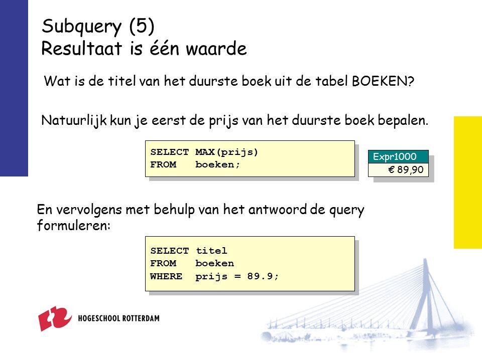 Subquery (5) Resultaat is één waarde Wat is de titel van het duurste boek uit de tabel BOEKEN.