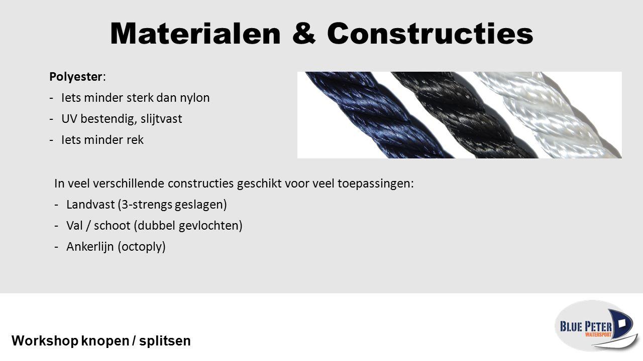 Materialen & Constructies Polypropyleen: -Goedkoop -Iets minder sterk dan polyester -Minder UV bestendig -Bijna drijvend Workshop knopen / splitsen Wordt het meeste verkocht als 3-strengs geslagen lijn voor bijvoorbeeld landvasten of fenderlijnen.