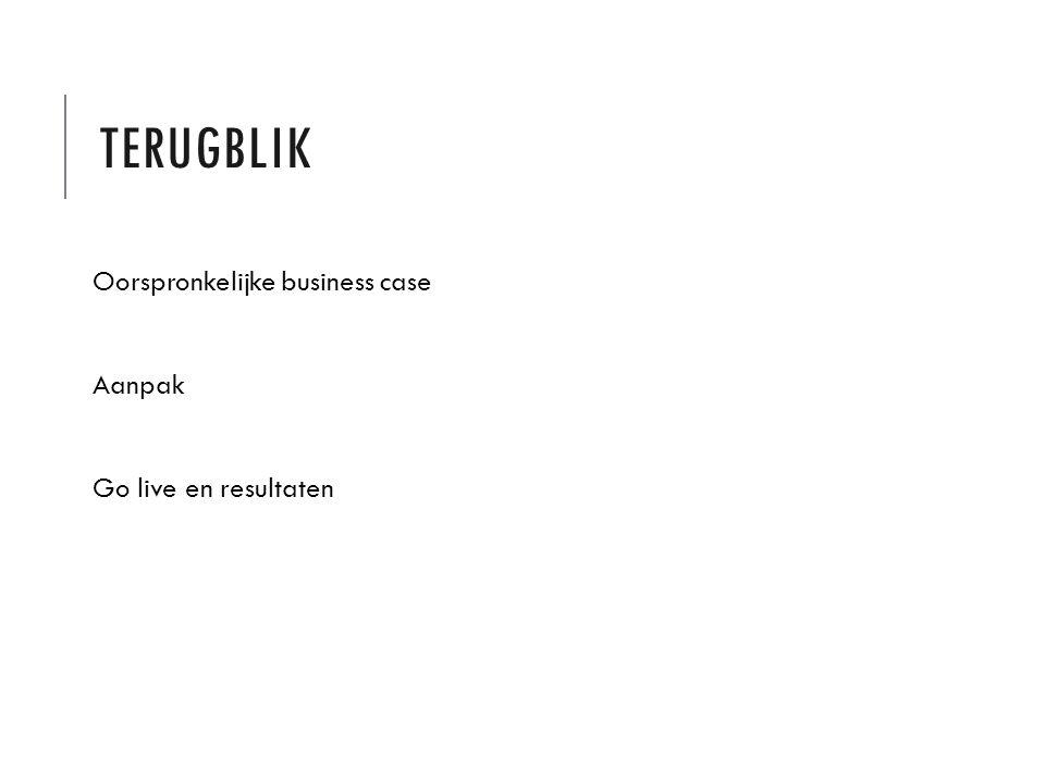 TERUGBLIK Oorspronkelijke business case Aanpak Go live en resultaten