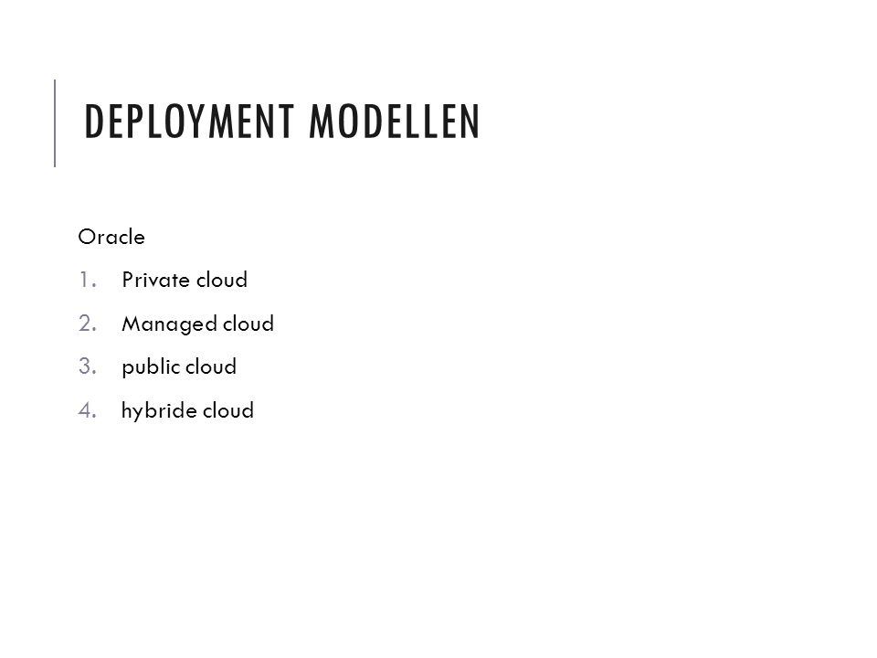 DEPLOYMENT MODELLEN Oracle 1.Private cloud 2.Managed cloud 3.public cloud 4.hybride cloud