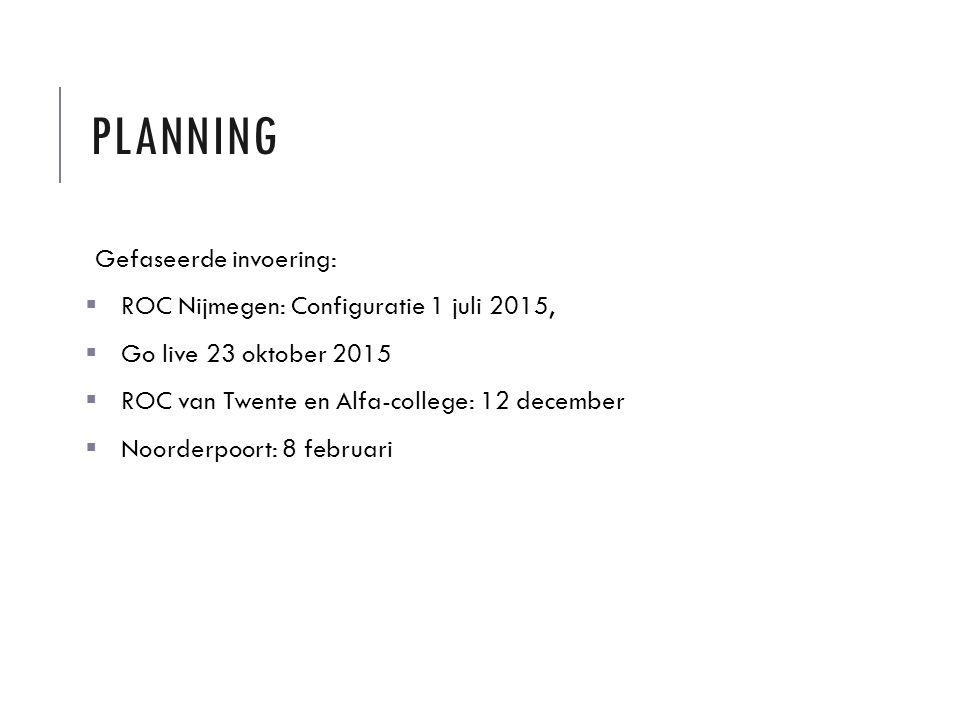 PLANNING Gefaseerde invoering:  ROC Nijmegen: Configuratie 1 juli 2015,  Go live 23 oktober 2015  ROC van Twente en Alfa-college: 12 december  Noorderpoort: 8 februari