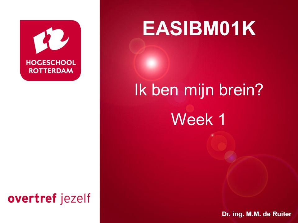 Presentatie titel Rotterdam, 00 januari 2007 EASIBM01K Ik ben mijn brein? Week 1 Dr. ing. M.M. de Ruiter