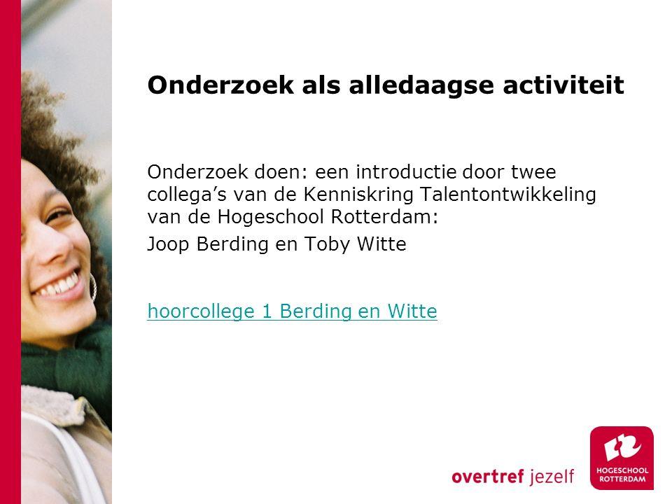 Onderzoek als alledaagse activiteit Onderzoek doen: een introductie door twee collega's van de Kenniskring Talentontwikkeling van de Hogeschool Rotterdam: Joop Berding en Toby Witte hoorcollege 1 Berding en Witte hoorcollege 1 Berding en Witte
