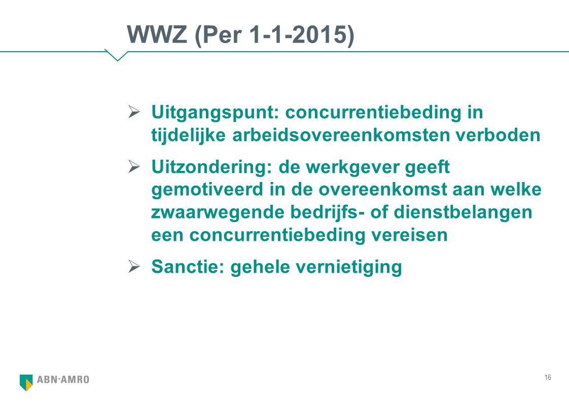 WWZ (Per 1-1-2015)  Uitgangspunt: concurrentiebeding in tijdelijke arbeidsovereenkomsten verboden  Uitzondering: de werkgever geeft gemotiveerd in de overeenkomst aan welke zwaarwegende bedrijfs- of dienstbelangen een concurrentiebeding vereisen  Sanctie: gehele vernietiging 16