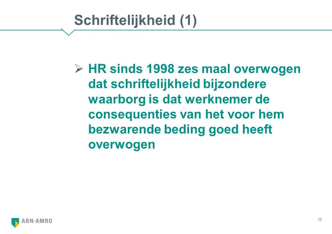 Schriftelijkheid (1)  HR sinds 1998 zes maal overwogen dat schriftelijkheid bijzondere waarborg is dat werknemer de consequenties van het voor hem bezwarende beding goed heeft overwogen 19