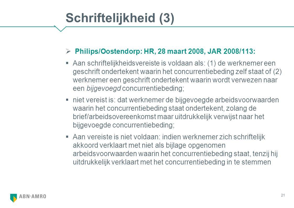 Schriftelijkheid (3)  Philips/Oostendorp: HR, 28 maart 2008, JAR 2008/113:  Aan schriftelijkheidsvereiste is voldaan als: (1) de werknemer een geschrift ondertekent waarin het concurrentiebeding zelf staat of (2) werknemer een geschrift ondertekent waarin wordt verwezen naar een bijgevoegd concurrentiebeding;  niet vereist is: dat werknemer de bijgevoegde arbeidsvoorwaarden waarin het concurrentiebeding staat ondertekent, zolang de brief/arbeidsovereenkomst maar uitdrukkelijk verwijst naar het bijgevoegde concurrentiebeding;  Aan vereiste is niet voldaan: indien werknemer zich schriftelijk akkoord verklaart met niet als bijlage opgenomen arbeidsvoorwaarden waarin het concurrentiebeding staat, tenzij hij uitdrukkelijk verklaart met het concurrentiebeding in te stemmen 21