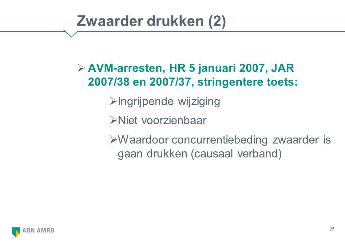 Zwaarder drukken (2)  AVM-arresten, HR 5 januari 2007, JAR 2007/38 en 2007/37, stringentere toets:  Ingrijpende wijziging  Niet voorzienbaar  Waardoor concurrentiebeding zwaarder is gaan drukken (causaal verband) 25