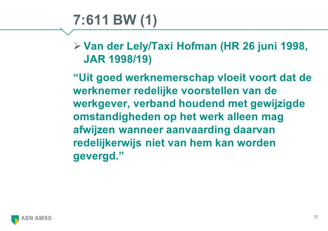 7:611 BW (1)  Van der Lely/Taxi Hofman (HR 26 juni 1998, JAR 1998/19) Uit goed werknemerschap vloeit voort dat de werknemer redelijke voorstellen van de werkgever, verband houdend met gewijzigde omstandigheden op het werk alleen mag afwijzen wanneer aanvaarding daarvan redelijkerwijs niet van hem kan worden gevergd. 29