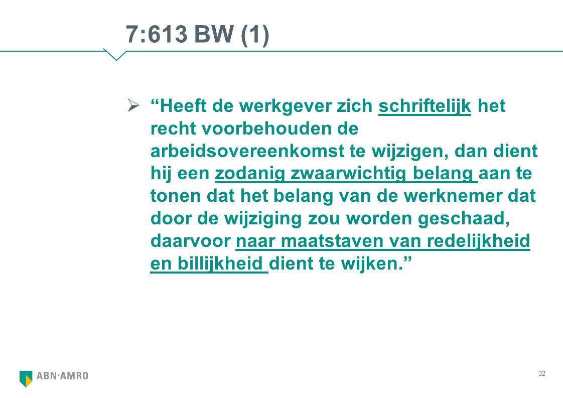 7:613 BW (1)  Heeft de werkgever zich schriftelijk het recht voorbehouden de arbeidsovereenkomst te wijzigen, dan dient hij een zodanig zwaarwichtig belang aan te tonen dat het belang van de werknemer dat door de wijziging zou worden geschaad, daarvoor naar maatstaven van redelijkheid en billijkheid dient te wijken. 32