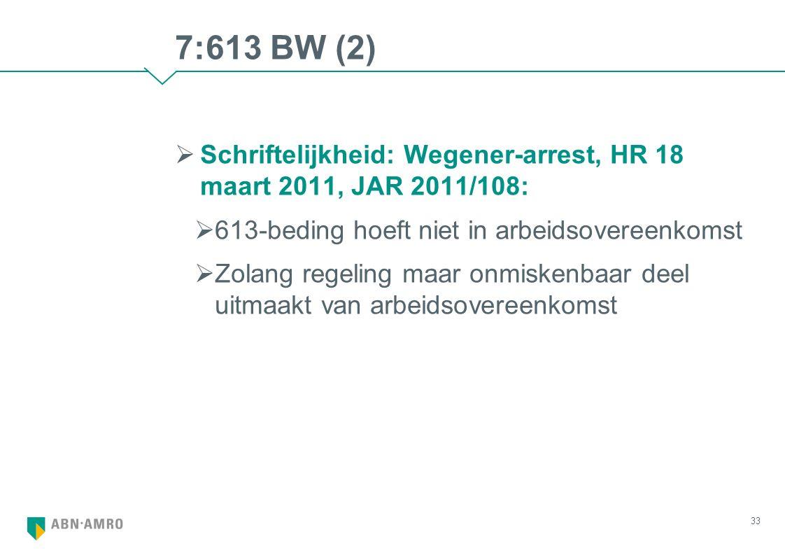 7:613 BW (2)  Schriftelijkheid: Wegener-arrest, HR 18 maart 2011, JAR 2011/108:  613-beding hoeft niet in arbeidsovereenkomst  Zolang regeling maar onmiskenbaar deel uitmaakt van arbeidsovereenkomst 33