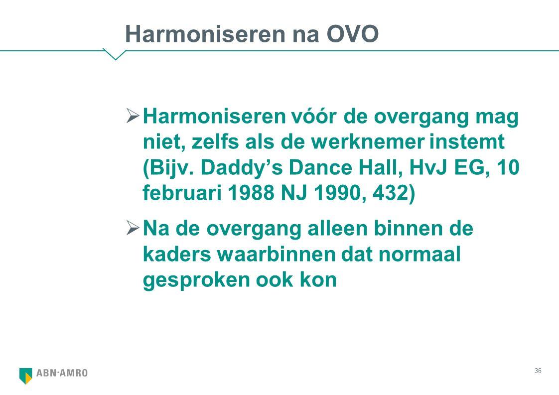 Harmoniseren na OVO  Harmoniseren vóór de overgang mag niet, zelfs als de werknemer instemt (Bijv. Daddy's Dance Hall, HvJ EG, 10 februari 1988 NJ 19