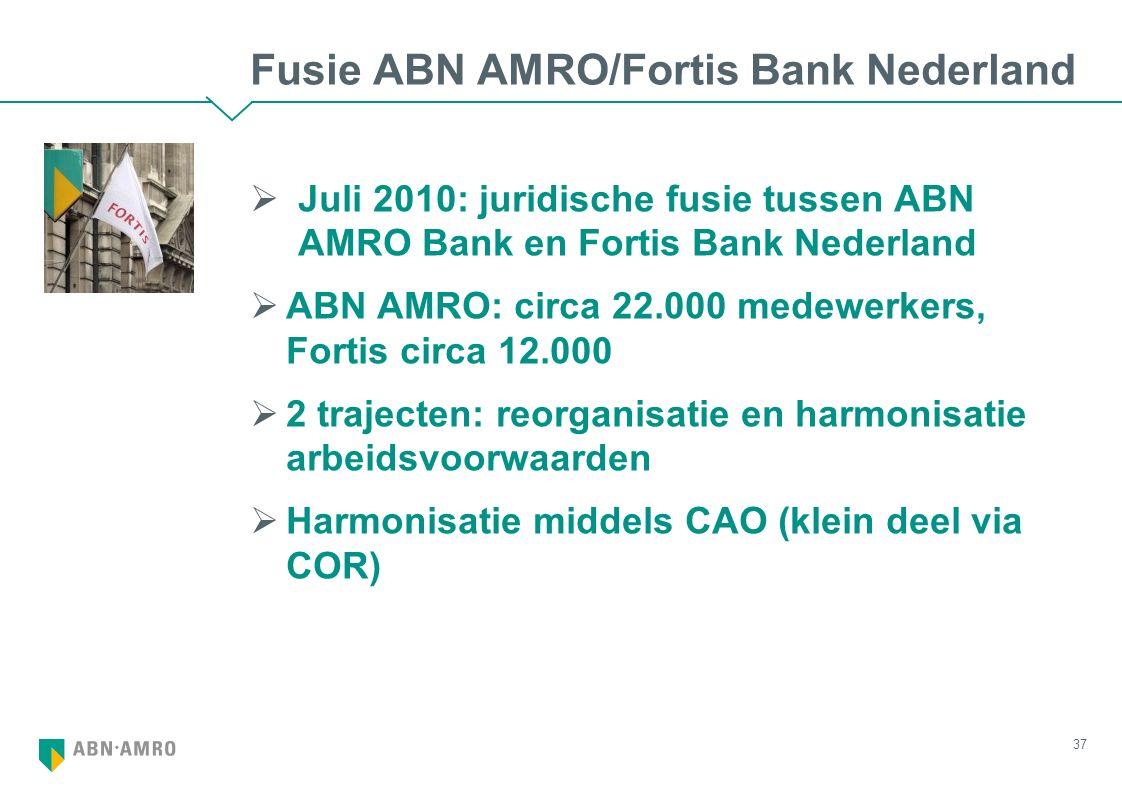 Fusie ABN AMRO/Fortis Bank Nederland  Juli 2010: juridische fusie tussen ABN AMRO Bank en Fortis Bank Nederland  ABN AMRO: circa 22.000 medewerkers, Fortis circa 12.000  2 trajecten: reorganisatie en harmonisatie arbeidsvoorwaarden  Harmonisatie middels CAO (klein deel via COR) 37