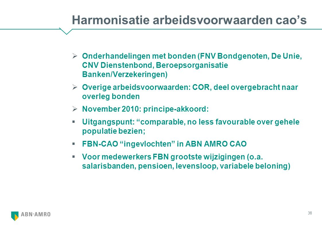 Harmonisatie arbeidsvoorwaarden cao's  Onderhandelingen met bonden (FNV Bondgenoten, De Unie, CNV Dienstenbond, Beroepsorganisatie Banken/Verzekeringen)  Overige arbeidsvoorwaarden: COR, deel overgebracht naar overleg bonden  November 2010: principe-akkoord:  Uitgangspunt: comparable, no less favourable over gehele populatie bezien;  FBN-CAO ingevlochten in ABN AMRO CAO  Voor medewerkers FBN grootste wijzigingen (o.a.