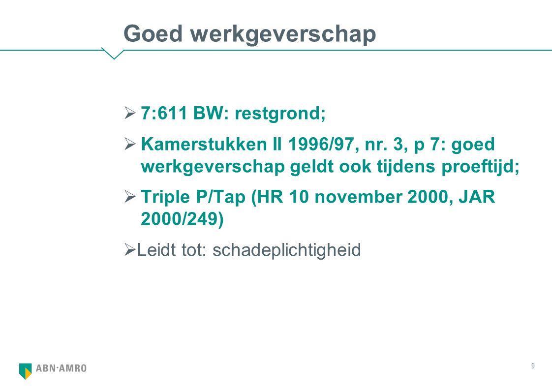 Goed werkgeverschap  7:611 BW: restgrond;  Kamerstukken II 1996/97, nr. 3, p 7: goed werkgeverschap geldt ook tijdens proeftijd;  Triple P/Tap (HR